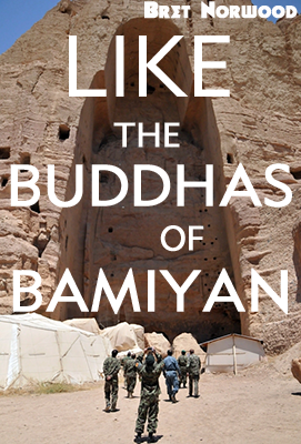 Like the Buddhas of Bamiyan by Bret Norwood